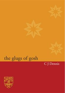 The Glugs of Gosh  C J Dennis   Sydney University Press   ISBN: 9781920897536  The Glugs of Gosh is a political satire about the inhabitants of Gosh, a world that seems to be suspiciously full of the same weaknesses and absurdities as our own ... From the pride and grumpiness of kings, judges, mayors and teachers to the dangers of importing luxury goods and exporting weapons, C. J. Dennis immortalised the idiosyncrasies of human nature in entertaining verse.