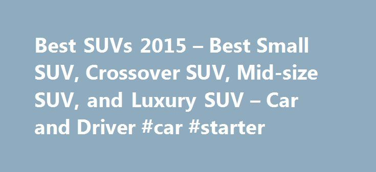 Best SUVs 2015 – Best Small SUV, Crossover SUV, Mid-size SUV, and Luxury SUV – Car and Driver #car #starter http://cars.remmont.com/best-suvs-2015-best-small-suv-crossover-suv-mid-size-suv-and-luxury-suv-car-and-driver-car-starter/  #crossover cars # The Best SUVs and Crossovers of 2015: Editors Choice These are our choices for the best SUVs and crossovers of 2015. If you re looking for the best small, mid-size or luxury SUVs and crossovers, you ll find them here. Small Crossovers / SUVs…