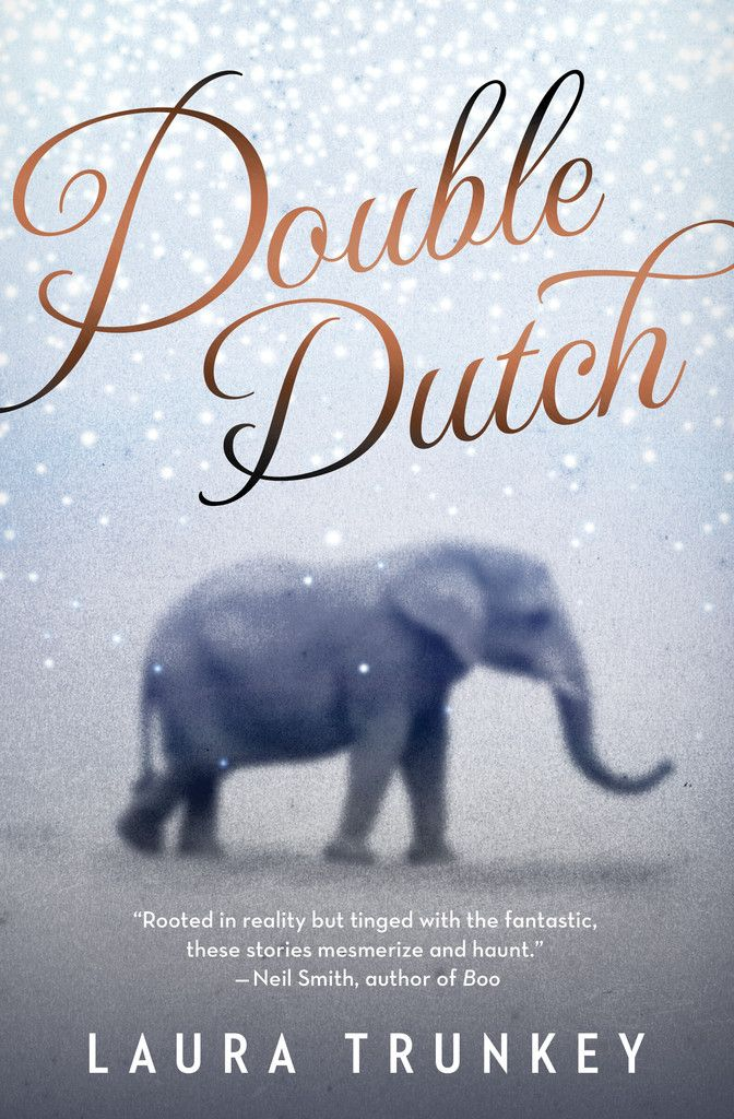 Double Dutch, by Laura Trunkey. Intensely imaginative and darkly emotional, the weird and wonderful stories in Double Dutch deftly alternate between fantasy and reality, transporting readers into strange worlds that are at once both familiar and uncanny — where animals are more human, and people more mysterious, than they first appear.