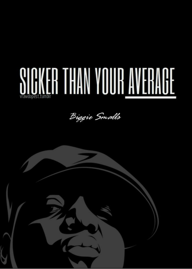 sicker than your average - biggie smalls