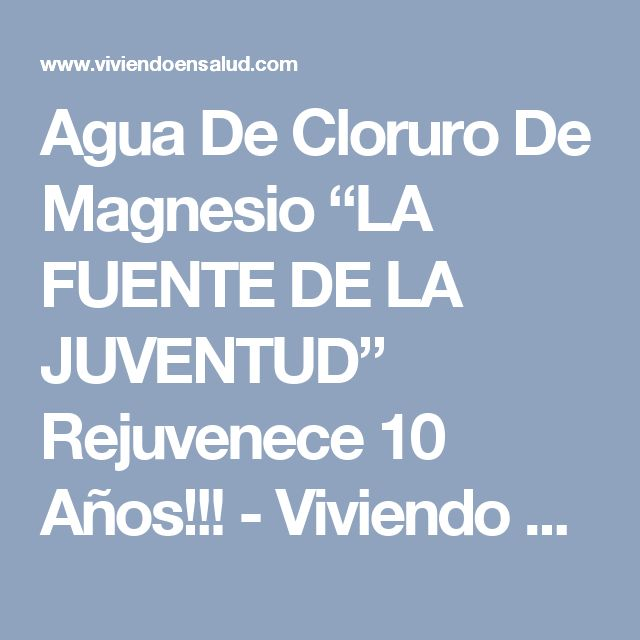 """Agua De Cloruro De Magnesio """"LA FUENTE DE LA JUVENTUD"""" Rejuvenece 10 Años!!! - Viviendo En Salud"""