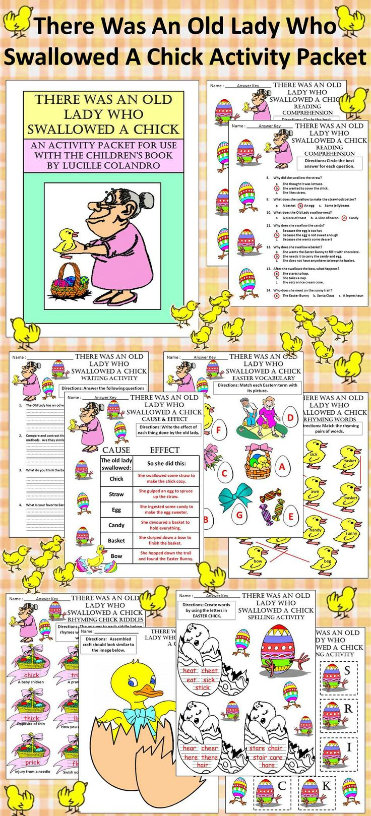 There was an Old Lady Who Swallowed a Chick Easter Activity Packet: This colorful activity packet complements the children's book, There Was an Old Lady Who Swallowed a Chick, by Lucille Colandro.  Contents include: * Reading Comprehension Quiz * Rhyming Words Matching Worksheet * Rhyming Word Riddle Worksheet * Vocabulary Worksheet * Writing Activity * Cause and Effect Worksheet * Easter Chick Spelling Activity & Spelling Cards * Coloring Sheets * Hatching Easter Chick Craft * Answer Keys