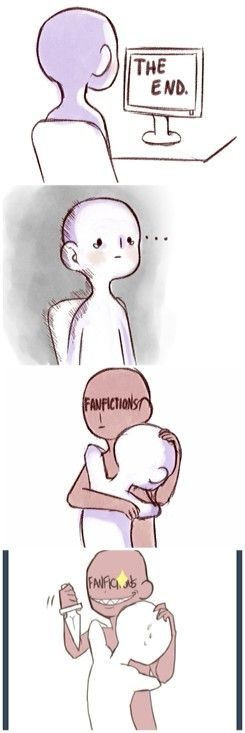 This is too true to be funny. The show ends, so you go to read FanFictions, then get your heart ripped out and bit in half by the author, with your family questioning your mental health.
