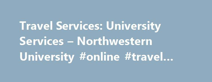 Travel Services: University Services – Northwestern University #online #travel #sites http://travel.remmont.com/travel-services-university-services-northwestern-university-online-travel-sites/  #travel services # Travel Services Find information on booking, discounts, policies, and forms for University business travel. Book a Trip Book a flight, hotel, or car. Make a reservation online or use an approved travel agency Travel Options NU Discounts NOTE: Airfare and dining discounts are for…