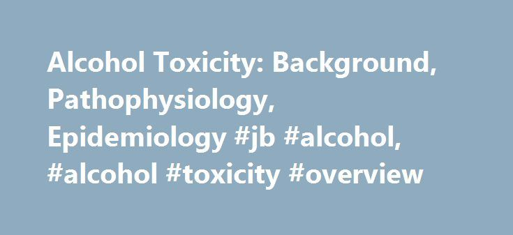 Alcohol Toxicity: Background, Pathophysiology, Epidemiology #jb #alcohol, #alcohol #toxicity #overview http://credit.remmont.com/alcohol-toxicity-background-pathophysiology-epidemiology-jb-alcohol-alcohol-toxicity-overview/  # Alcohol Toxicity Ethanol Ethyl alcohol (ethanol; CH3 -CH2 -OH) is a low molecular weight hydrocarbon that is derived from Read More...The post Alcohol Toxicity: Background, Pathophysiology, Epidemiology #jb #alcohol, #alcohol #toxicity #overview appeared first on…