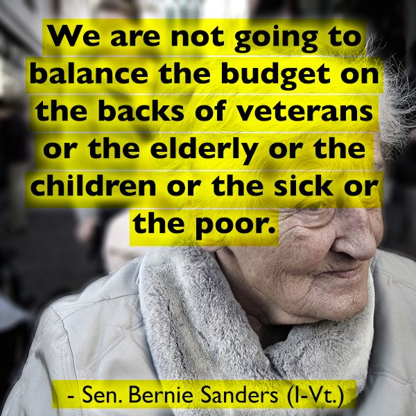 We are not going to balance the budget on the backs of veterans or the elderly or the children or the sick or the poor - Sen. Bernie Sanders (I-Vt.) -- Bernie Sanders for President 2016 #feelthebern