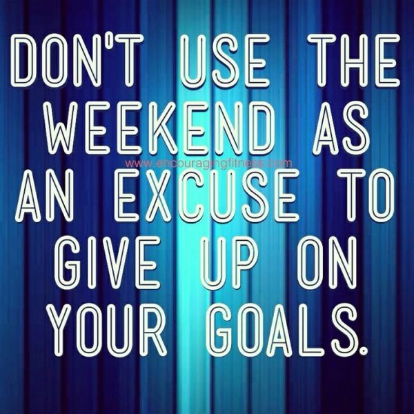 Don't use the weekend as an excuse to give up on your goals.