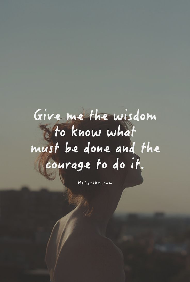 Give me the wisdom to know what must be done and the courage to do it