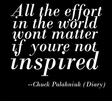All the effort in the world won't matter if you're not inspired.Daily Quotes,  Dust Jackets, Artsy Inspiration, Motivation, Living, Chuck Palahniuk Diaries,  Dust Covers, Book Jackets,  Dust Wrappers