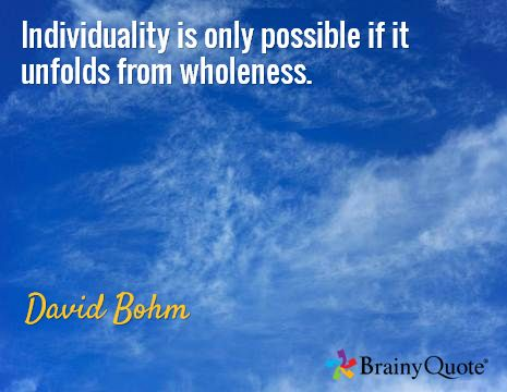 Individuality is only possible if it unfolds from wholeness. / David Bohm