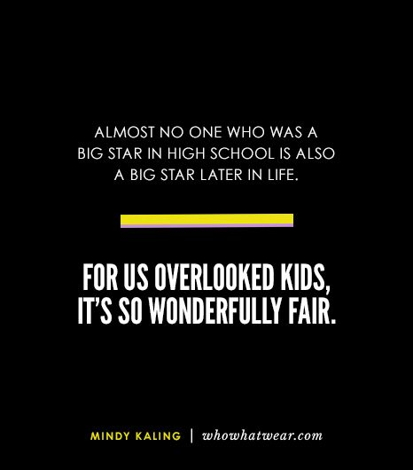 """""""Almost no one who was a big star in high school is also a big star later in life. For us overlooked kids, it's so wonderfully fair."""" - Mindy Kaling // #Fashion #Style #Quotes"""