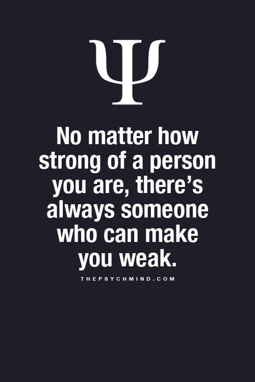 no matter how strong of a person you are, there's always someone who can make you weak