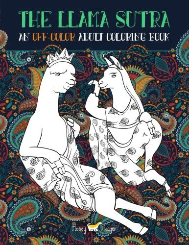 The Llama Sutra: An Off-Colour Adult Colouring Book: Lecherous Llamas, Suggestive Sloths & Uncouth Unicorns In Flagrante Delicto (Humourous Coloring Books For Grown-Ups) by Honey Badger Adult Coloring Books, Honey Badger Adult Colouring Books. REGULAR LIST PRICE $10.99 | £8.99 | 2017 GIFT IDEAS: ADULT HUMOR Waking up is the second hardest thing in the morning. ---The Honey Badger The Llama Sutra is an Off-Colour adult coloring book written by a group of deviant Sloths, Llamas & Unicorns....