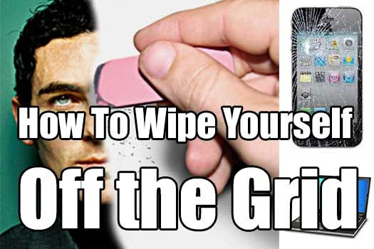 How to Wipe Yourself Off the Grid. There are lots of reasons to unplug from the grid. And I'm not talking about the electrical grid.