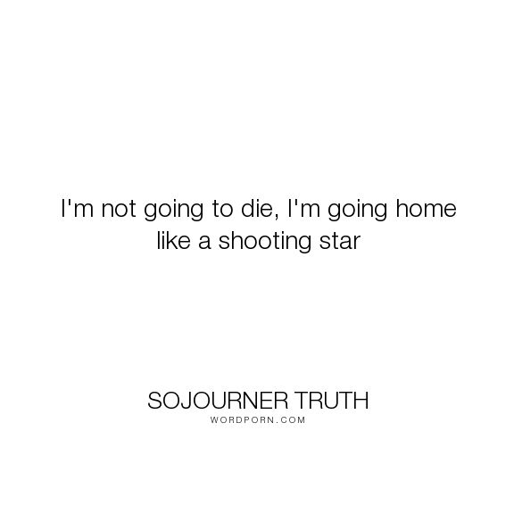 """Sojourner Truth - """"I'm not going to die, I'm going home like a shooting star"""". humor, inspirational"""