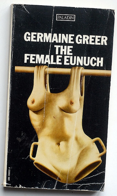 Germaine Greer: The Female Eunuch: The Female Eunuch Paladin - Frogmore, St Albans, 1973 cover ? (Australian academic and journalist, and was a major feminist voice of the mid-20th century.)