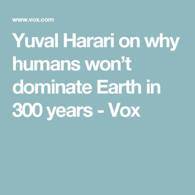 Yuval Harari on why humans won't dominate Earth in 300 years - Vox