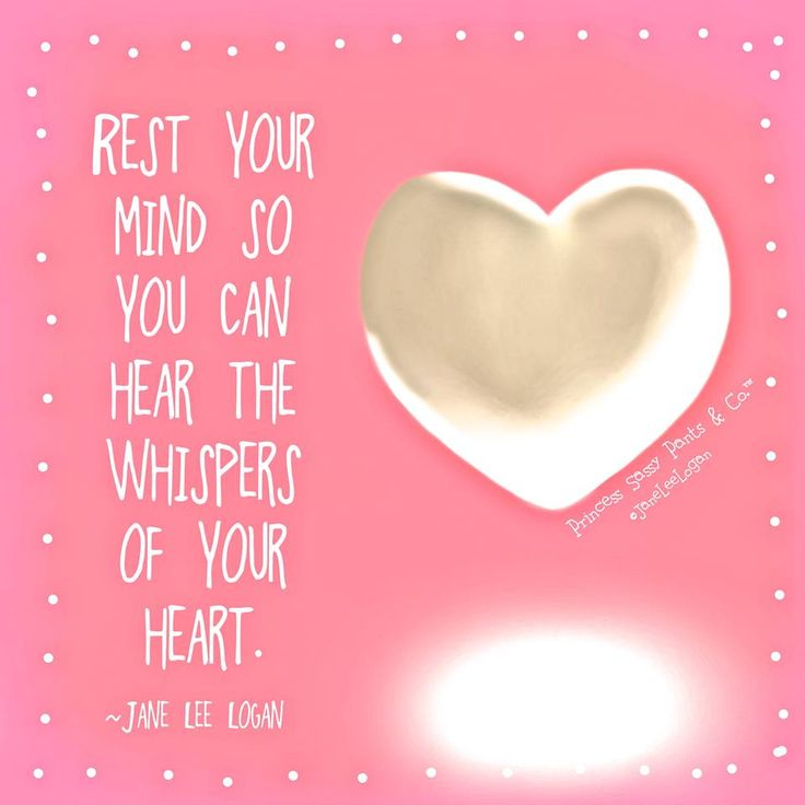 Rest your mind so you can hear the whispers of your heart. -Jane Lee Logan