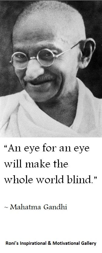"""Gandhi quote: """" An eye for an eye will make the whole world blind """"   Visit """"Roni's Inspirational  Motivational Gallery"""" for more..."""