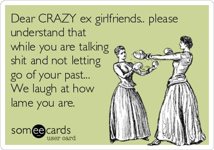 Dear CRAZY ex girlfriends.. please understand that while you are talking shit and not letting go of your past... We laugh at how lame you are.