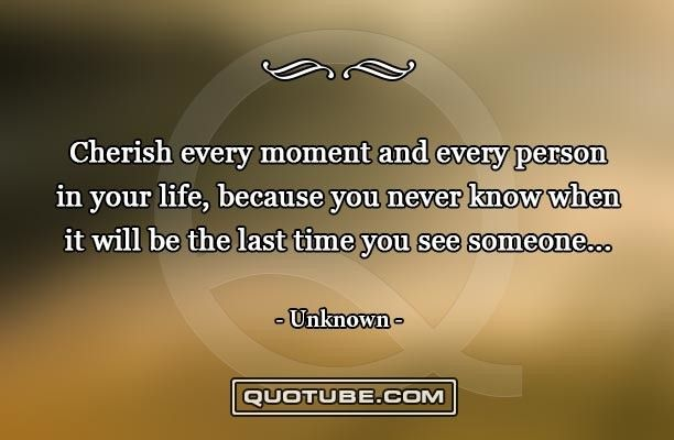 Cherish every moment and every person in your life, because you ...