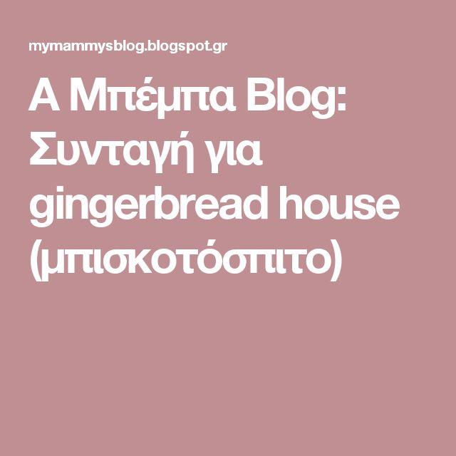 Α Μπέμπα Blog: Συνταγή για gingerbread house (μπισκοτόσπιτο)
