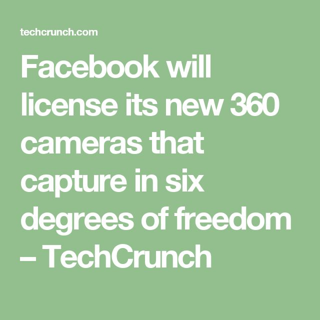 Facebook will license its new 360 cameras that capture in six degrees of freedom – TechCrunch