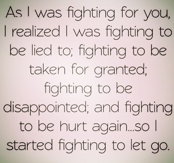 Know what you're fighting for. Sometimes if we're honest with ourselves, we'll realize that we're just fighting to fight because it whats you're used to.