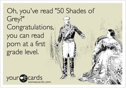 Oh, you've read '50 Shades of Grey?' Congratulations, you can read porn at a first grade level.