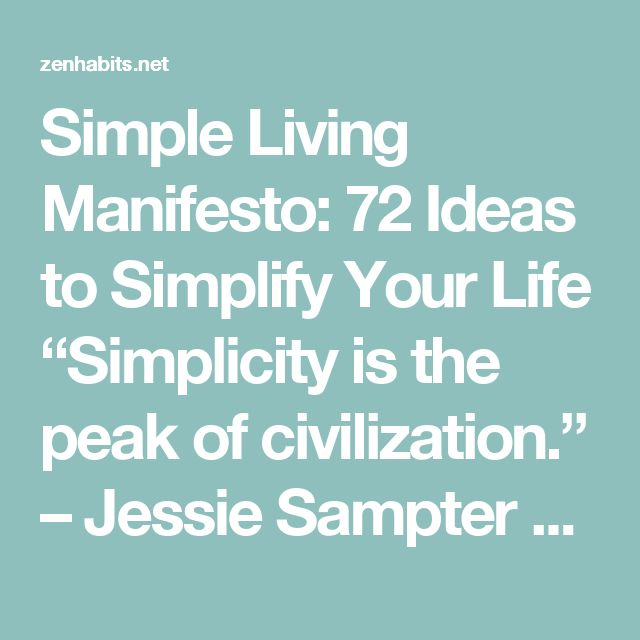"""Simple Living Manifesto: 72 Ideas to Simplify Your Life """"Simplicity is the peak of civilization."""" – Jessie Sampter  BY LEO BABAUTA  A simple life has a different meaning and a different value for every person. For me, it means eliminating all but the essential, eschewing chaos for peace, and spending your time doing what's important to you.  It means getting rid of many of the things you do so you can spend time with people you love and do the things you love. It means getting rid of the…"""