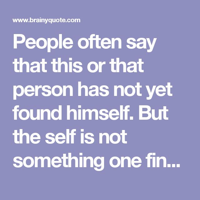 People often say that this or that person has not yet found himself. But the self is not something one finds, it is something one creates. - Thomas Szasz - BrainyQuote