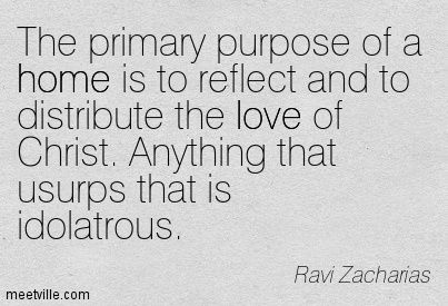 The primary purpose of a home is to reflect and to distribute the love of Christ. Anything that usurps that is idolatrous. Ravi Zacharias