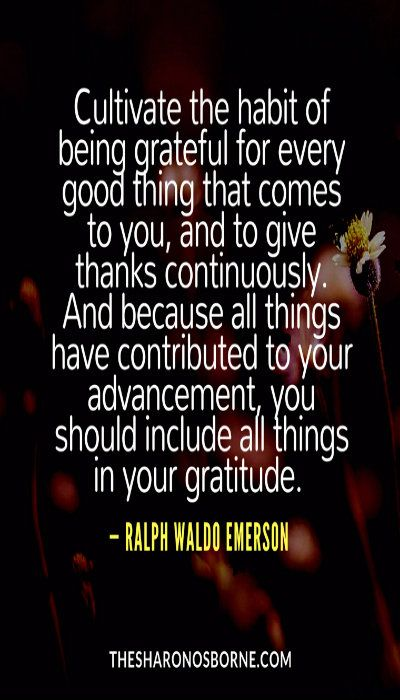 Quote – Cultivate the habit of being grateful for every good thing that comes to you, and to give thanks continuously. And because all things have contributed to your advancement, you should include all things in your gratitude. — RALPH WALDO EMERSON