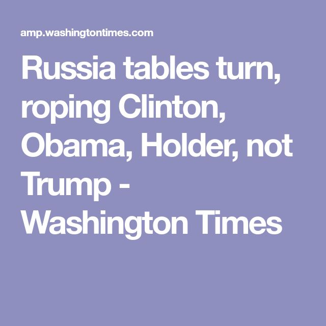 Russia tables turn, roping Clinton, Obama, Holder, not Trump - Washington Times