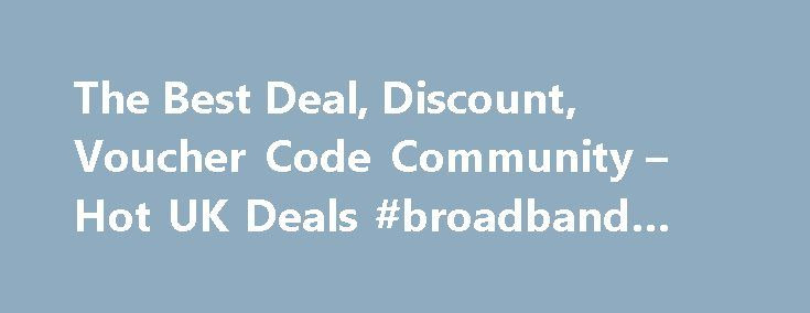 The Best Deal, Discount, Voucher Code Community – Hot UK Deals #broadband #london http://broadband.nef2.com/the-best-deal-discount-voucher-code-community-hot-uk-deals-broadband-london/  #broadband deals uk # All Highlights 1562 Android TV Philips Ambient Light 43 4K TV Now Eve Android TV Philips Ambient Light 43 4K TV Now Even Cheaper! Was £599 now £341.99 With Code Argos 1454 Nectar Double-Up Back 16th – 22nd November – Sains Nectar Double-Up Back 16th – 22nd November – Sainsburys 1326 Free…