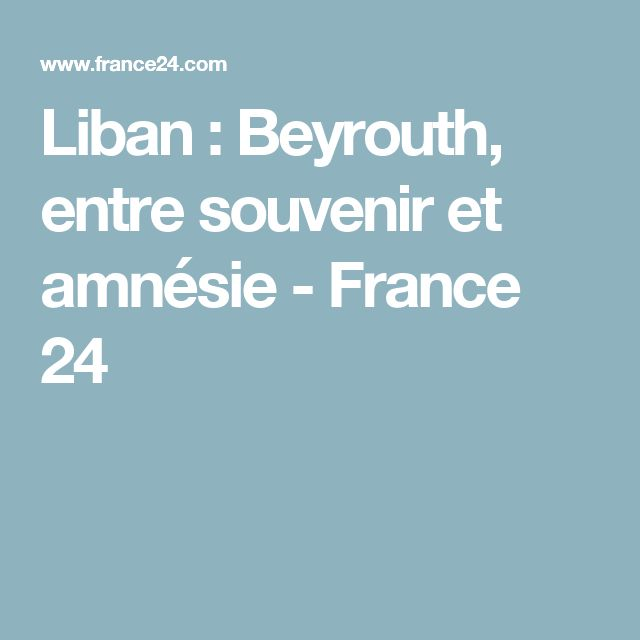 Liban : Beyrouth, entre souvenir et amnésie - France 24