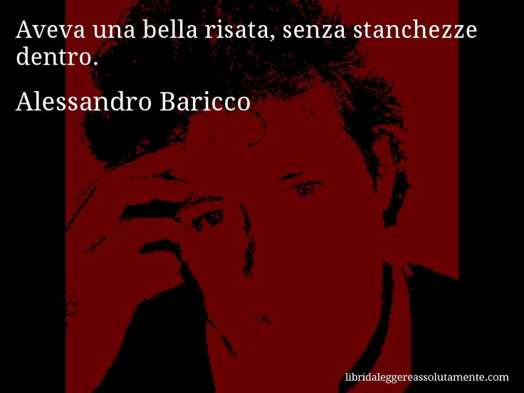 Aforisma di Alessandro Baricco , Aveva una bella risata, senza stanchezze dentro.