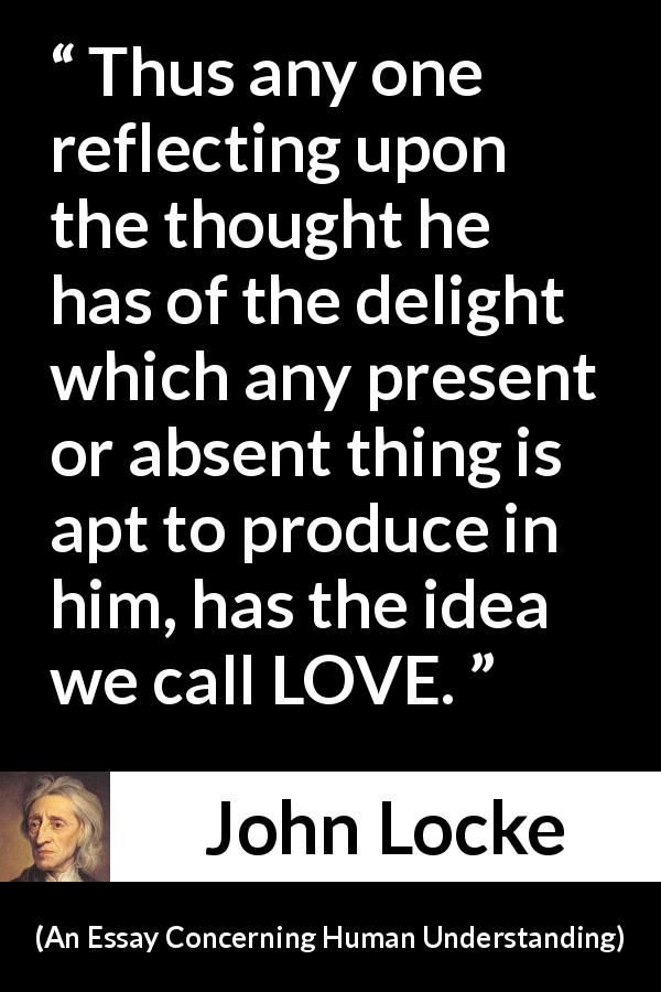 the best john locke quotes ideas john locke  john locke an essay concerning human understanding thus any one reflecting upon the thought he has of the delight which any present or absent thing is
