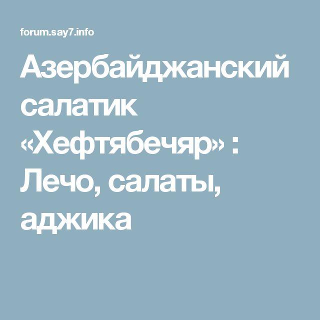 Азербайджанский салатик «Хeфтябечяр» : Лечо, салаты, аджика