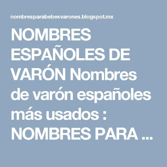 NOMBRES ESPAÑOLES DE VARÓN Nombres de varón españoles más usados : NOMBRES PARA BEBES VARONES Y SU SIGNIFICADO NOMBRES DE HOMBRES