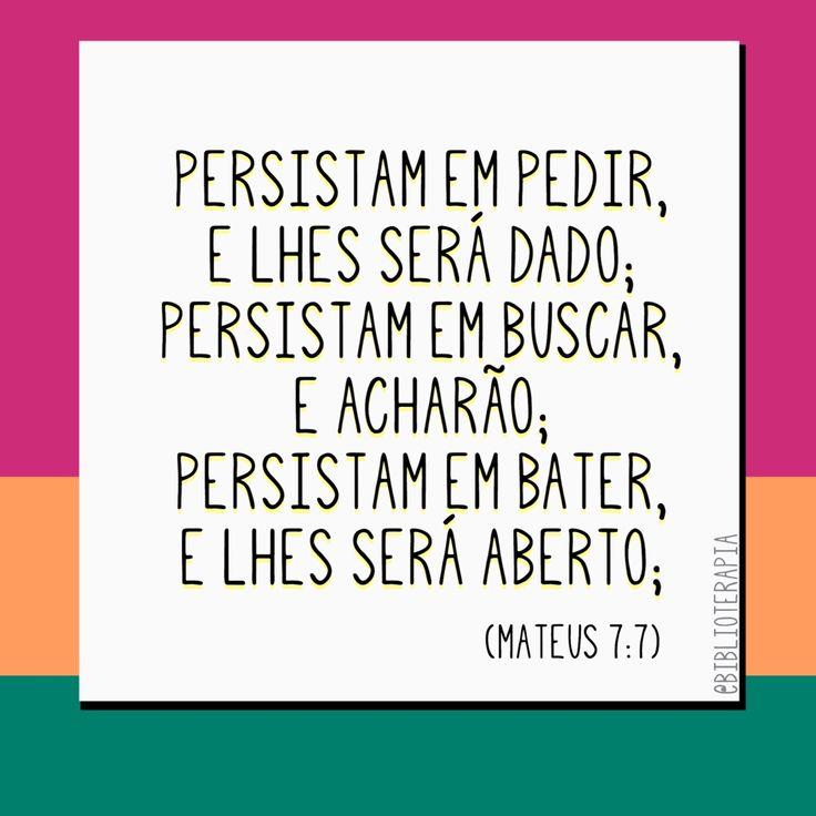 Persistam em pedir, e lhes será dado; persistam em buscar, e acharão; persistam em bater, e lhes será aberto; Mateus 7:7. Tradução do Novo Mundo.