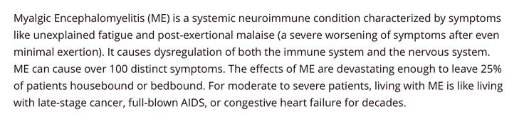 ME- Myalgic Encephalomyelitis is a systemic neuroimmune condition. 'For moderate to severe patients, living with ME is like living with late-stage cancer, full-blown AIDS, or congestive heart failure for decades.'  #MEaction.net
