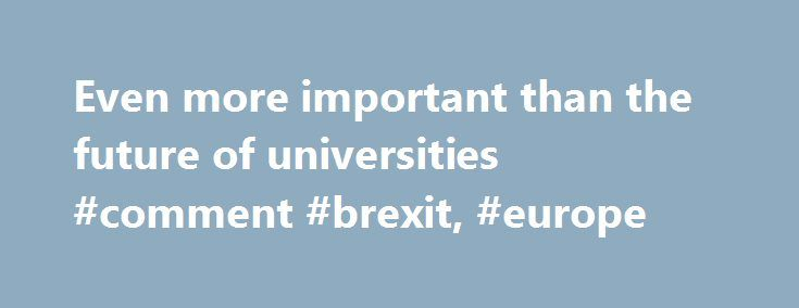 Even more important than the future of universities #comment #brexit, #europe http://south-dakota.remmont.com/even-more-important-than-the-future-of-universities-comment-brexit-europe/  # Even more important than the future of universities There will be a Referendum Bill in the Queen's Speech on the 27th May 2015 And there is speculation that a referendum on Britain's membership of the European Union could take place as soon as May 2016. I'm sure that most of us would agree that the EU is…