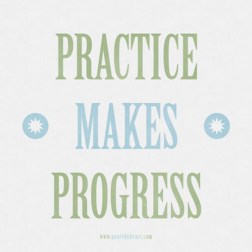 practice makes progress- Practice doesn't make perfect. My karate instructor used to say only perfect practice makes perfect, and then I heard Michelle Duggar say Practice makes progress.:
