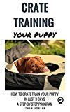 Free Kindle Book -   CRATE TRAINING YOUR PUPPY: HOW TO CRATE TRAIN YOUR PUPPY IN JUST 3 DAYS  A STEP-BY-STEP program so your pup will understand you!