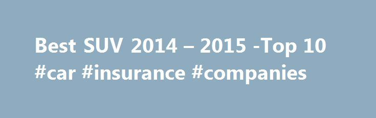 Best SUV 2014 – 2015 -Top 10 #car #insurance #companies http://car-auto.remmont.com/best-suv-2014-2015-top-10-car-insurance-companies/  #suvs # Reviews & Ratings for SUVs Car Search Because our website is […]