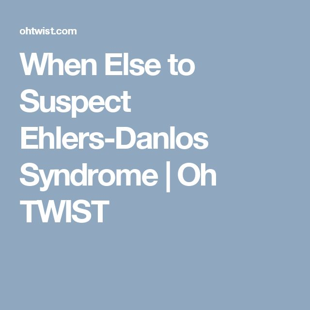 When Else to Suspect Ehlers-Danlos Syndrome   Oh TWIST