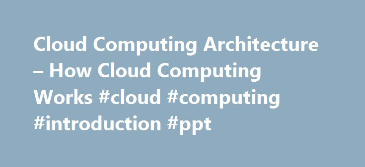 Cloud Computing Architecture – How Cloud Computing Works #cloud #computing #introduction #ppt http://uganda.remmont.com/cloud-computing-architecture-how-cloud-computing-works-cloud-computing-introduction-ppt/  # How Cloud Computing Works When talking about a cloud computing system, it's helpful to divide it into two sections: the front end and the back end. They connect to each other through a network. usually the Internet. The front end is the side the computer user, or client, sees. The…