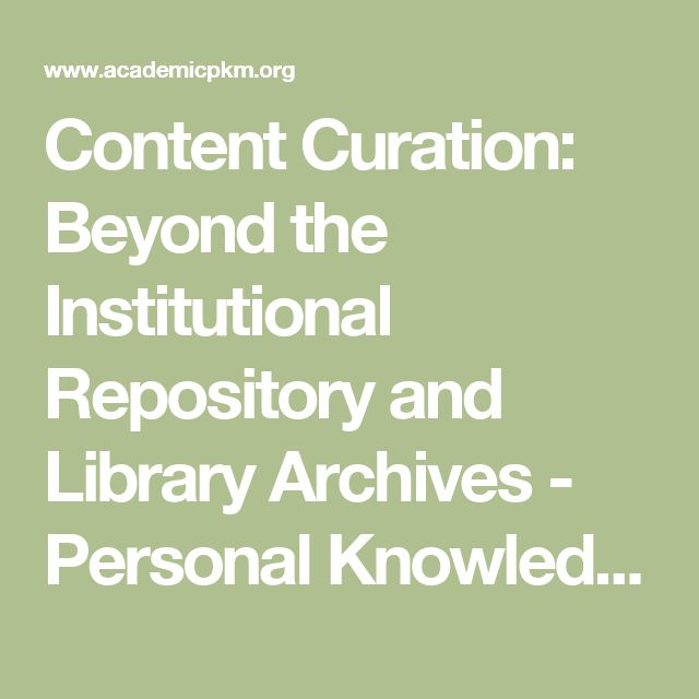 Content Curation: Beyond the Institutional Repository and Library Archives - Personal Knowledge Management for Academia & Librarians