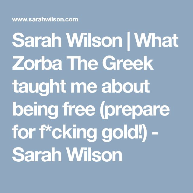 Sarah Wilson | What Zorba The Greek taught me about being free (prepare for f*cking gold!) - Sarah Wilson